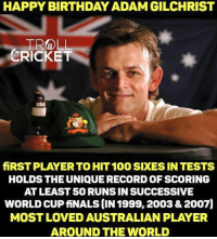 Happy Birthday Gilly. <monster>: HAPPY BIRTHDAY ADAM GILCHRIST  TROLL  CRICKET  fiRSTPLAYERTO HIT 100SDKESINTESTS  HOLDS THE UNIQUE RECORD OF SCORING  ATLEAST50 RUNSIN SUCCESSIVE  WORLD CUPfiNALSCIN 1999, 2003&2007)  MOST LOVED AUSTRALIAN PLAYER  AROUND THE WORLD Happy Birthday Gilly. <monster>