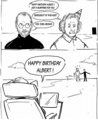 <p>This made me feel better :)</p>: HAPPY BIRTHDAY ALBERTI  GOT A SURPRISE FOR YOU  SERIOUSLY? AT THIS AGE?  AI YES. TURNAROUND  HAPPY BIRTHDAY  ALBERT! <p>This made me feel better :)</p>