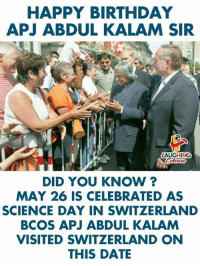 Birthday, Happy Birthday, and Date: HAPPY BIRTHDAY  APJ ABDUL KALAM SIR  AUGHING  DID YOU KNOW ?  MAY 26 IS CELEBRATED AS  SCIENCE DAY IN SWITZERLAND  BCOS APJ ABDUL KALAM  VISITED SWITZERLAND ON  THIS DATE #APJAbdulKalam
