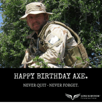 Happy Angel Birthday to Navy SEAL Matt Axelson who selflessly sacrificed his life during Operation Red Wings.  Please help me honor him. https://t.co/0h83cBTHKj: HAPPY BIRTHDAY AXE.  NEVER QUIT NEVER FORGET  LONE SURVIVOR  F O UN D A T 1 0N Happy Angel Birthday to Navy SEAL Matt Axelson who selflessly sacrificed his life during Operation Red Wings.  Please help me honor him. https://t.co/0h83cBTHKj