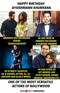 Birthday Wishes To #AyushmannKhurrana :): HAPPY BIRTHDAY  AYUSHMANN KHURRANA  MARRIED HIS CHILDHOOD  FRIEND  TAHIRA KAHSYAP'  HE HAS WON 18  AWARDS INCLUDING  2 FILMFARE AWARDS  AUGHING  HE HAS GIVEN US  HIT MOVIES LIKE  HE IS MULTI TALENTED  HE IS SINGER, ACTOR, RJ,VICKY DONOR, SHUBH  ANCHOR AND ALSO A MODEL MANGAL SAAVDHAN ETC.  ONE OF THE MOST VERSATILE  ACTORS OF BOLLYWOOD Birthday Wishes To #AyushmannKhurrana :)