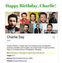 "Birthday, Charlie, and Children: Happy Birthday, Charlie!  More images  Charlie Day  Actor  Charles Peckham ""Charlie Day is an American actor, screenwriter,  producer, comedian, and musician. He is best known for playing Charlie  Kelly on It's Always Sunny in Philadelphia. Wikipedia  Born: February 9, 1976 (age 41 years), New York City, NY  Height: 5'7""  Spouse: Mary Elizabeth Ellis (m. 2006)  Children: Russell Wallace Day"