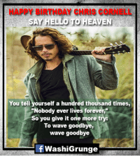 """#HappyBirthdayChrisCornell :'(: HAPPY BIRTHDAY CHRIS CORNELL  You tell yourself a hundred thousand times  """"Nobody ever lives forever,""""  So you give it one more try:  To wave goodbye,  wave goodbye  뇬  WashiGrunge #HappyBirthdayChrisCornell :'("""