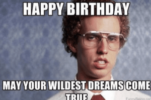 Birthday, Funny, and Meme: HAPPY BIRTHDAY  COME  MAY YOUR WILDEST DREAMS  FunnyBeing con Funny Happy Birthday Meme - Images, Memes and Quotes 2019 Updates