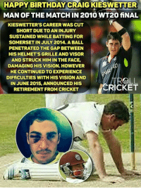 Birthday, Memes, and Monster: HAPPY BIRTHDAY CRAIG TERR  MAN OF THE MATCHIN2010 WT20 fiNAL  KIESWETTER'S CAREER WASCUT  SHORT DUE TO AN INJURY  SUSTAINED WHILE BATTING FOR  SOMERSETIN JULY 2014. A BALL  PENETRATED THEGAP BETWEEN  HIS HELMET'S GRILLE AND VISOR  AND STRUCK HIM IN THE FACE,  DAMAGING HIS VISION. HOWEVER  HE CONTINUED TO EXPERIENCE  DIFfiCULTIES WITH HIS VISIONAND  MOLL  IN JUNE 2015, ANNOUNCED HIS  CRICKET  RETIREMENT FROM CRICKET Happy Birthday Champ. <monster>