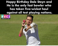 Happy Birthday Steyn Gun! rvcjinsta: Happy Birthday Dale Steyn and  He is the only fast bowler who  has taken five-wicket haul  against all test playing nations.  RVCJ  www.RVCJ.COM Happy Birthday Steyn Gun! rvcjinsta