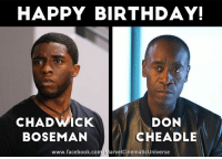 Birthday, Memes, and War Machine: HAPPY BIRTHDAY!  DON  CHAD WACK  CHEADLE  BOSEMAN  www.facebook.com MarvelCinematicUniverse Join us in wishing both the Black Panther and War Machine of the Marvel Cinematic Universe, Chadwick Boseman and Don Cheadle,  very happy birthdays today!  (Brian)