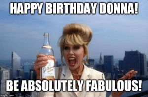 Image tagged in it's my birthday bitches!! - Imgflip: HAPPY BIRTHDAY DONNA!  BE ABSOLUTELY FABULOUS!  imgfip.com Image tagged in it's my birthday bitches!! - Imgflip