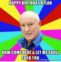 dylan: HAPPY BIRTHDAY DYLAN  NOW COME  HERE & LET ME SKULL  FUCK YOU