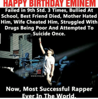 Happy birthday #eminem, the legendary rapper and the greatest Libra ever, the GOAT!: HAPPY BIRTHDAY EMINEM  Failed in 9th Std. 3 Times, Bullied At  School, Best Friend Died, Mother Hated  Him, Wife Cheated Him, Struggled With  Drugs Being Poor And Attempted To  Suicide Once.  EE 13: www.rvcj in  Now, Most successful Rapper  Ever In The World Happy birthday #eminem, the legendary rapper and the greatest Libra ever, the GOAT!