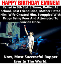 RAP GOD.: HAPPY BIRTHDAY EMINEM  Failed in 9th Std. 3 Times, Bullied At  School, Best Friend Died, Mother Hated  Him, Wife Cheated Him, Struggled With  Drugs Being Poor And Attempted To  Suicide once.  www.rvcj in  Now, Most Successful Rapper  Ever In The World. RAP GOD.