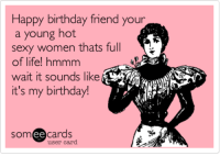 Sexy Ecards: Happy birthday friend your  a young hot  sexy women thats full  of life! hmmm  wait it sounds like  it's my birthday  ee  cards  user card
