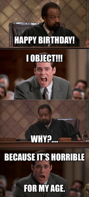 Attorney Memes: HAPPY BIRTHDAY!  I OBJECT!!  WHY?  BECAUSE IT'S HORRIBLE  FOR MY AGIE. Attorney Memes