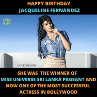 Birthday, Memes, and Miss Universe: HAPPY BIRTHDAY  JACQUELINE FERNANDEZ  ENTERTALES.COM  SHE WAS THE WINNER OF  MISS UNIVERSE SRI LANKA PAGEANT AND  NOW ONE OF THE MOST SUCCESSFUL  ACTRESS IN BOLLYWOOD 💕