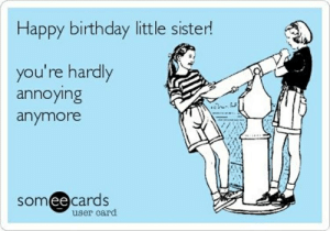 19 Funny Sister Birthday Meme That Make You Laugh | MemesBoy: Happy birthday little sister!  you're hardly  annoying  anymore  someecards  ее  user card 19 Funny Sister Birthday Meme That Make You Laugh | MemesBoy
