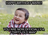 "manly: HAPPY BIRTHDAY MARK!  YOU ARE NOW OFFICIALLY A  ""DIRTY OLD MAN'  Memes Com"