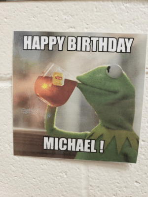 """Birthday, Meme, and Happy Birthday: HAPPY BIRTHDAY  MICHAEL A Happy Birthday """"meme"""" on the wall in my principal's office"""