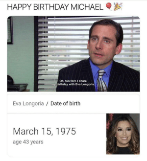 Birthday, The Office, and Happy Birthday: HAPPY BIRTHDAY MICHAEL  Oh, fun fact. I share  my birthday with Eva Longoria  Eva Longoria Date of birth  March 15,1975  age 43 years probsbpy rly late and a repost but hbd michael!!
