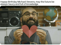 Birthday, Future, and Happy Birthday: Happy Birthday Michael Stevens, may the future be  always Saucy and full of knowledge