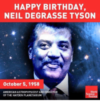 Happy birthday Neil deGrasse Tyson! You da' man!   Join us: fb.com/unitedhumanists: HAPPY BIRTHDAY,  NEIL DEGRASSE TYSON  October 5, 1958  World  AMERICAN ASTROPHYSICIST AND DIRECTOR  Cience  OF THE HAYDEN PLANETARIUM  Festival Happy birthday Neil deGrasse Tyson! You da' man!   Join us: fb.com/unitedhumanists