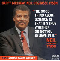 "Happy birthday Neil deGrasse Tyson!: HAPPY BIRTHDAY NEIL DEGRASSE TYSON  THE GOOD  THING ABOUT  SCIENCE IS  THAT IT'S TRUE  WHETHER  OR NOT YOU  BELIEVE IN IT.""  NEIL  DEGRASSE  TYSON  AMERICAN  HUMANIST  2009  ASIMOV AWARD WINNER  ASSOCIATION  GOOD WITHOUT A GOD Happy birthday Neil deGrasse Tyson!"