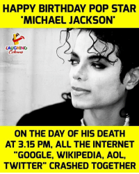 """Happy Birthday Michael: HAPPY BIRTHDAY POP STAR  MICHAEL JACKSON  LAUGHING  ON THE DAY OF HIS DEATH  AT 3.15 PM, ALL THE INTERNET  """"GOOGLE, WIKIPEDIA, AOL,  TWITTER"""" CRASHED TOGETHER"""