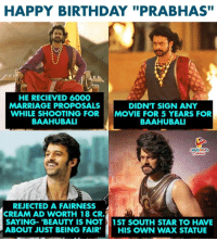 "Birthday, Marriage, and Happy Birthday: HAPPY BIRTHDAY ""PRABHAS""  HE RECIEVED 6000  MARRIAGE PROPOSALS  WHILE SHOOTING FOR  BAAHUBALI  DIDN'T SIGN ANY  MOVIE FOR 5 YEARS FOR  BAAHUBALI  REJECTED A FAIRNESS  CREAM AD WORTH 18 CR.  SAYING-'BEAUTY IS NOT1ST SOUTH STAR TO HAVE  ABOUT JUST BEING FAIR' HIS OWN WAX STATUE Birthday Wishes To #Baahubali aka #Prabhas :)"