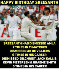 Memes, Cricket, and 🤖: HAPPY BIRTHDAY SREESANTH  CRICKET  TROLL  SREESANTH HAS DISMISSED AMLA  7 TIMES IN 11 MATCHES  DISMISSED AB DE VILLIERS  6 TIMES IN HIS CAREER  DISMISSED GILCHRIST, JACK KALLIS,  KEVIN PIETERSEN & GRAEME SMITH  5 TIMES IN HIS CAREER Happy Birthday Sree.  <monster>
