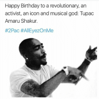 Happy birthday to a real one 1 time 🙏🏾🌟: Happy Birthday to a revolutionary, an  activist, an icon and musical god: Tupac  Amaru Shakur  #2Pac AllEyezOnMe Happy birthday to a real one 1 time 🙏🏾🌟