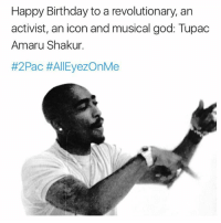 The GOAT would have been 46 today. 2pac: Happy Birthday to a revolutionary, an  activist, an icon andmusical god: Tupac  Amaru Shakur  #2Pac AllEyezOnMe The GOAT would have been 46 today. 2pac