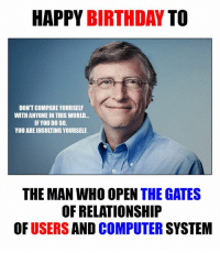 Happy Birthday Bill Gates <3: HAPPY BIRTHDAY TO  DON'T COMPARE YOURSELF  WITH ANYONE IN THIS WORLD...  IF YOU DO SO,  YOU ARE INSULTING YOURSELE  THE MAN WHO OPEN THE GATES  OF RELATIONSHIP  OF  USERS  AND  COMPUTER  SYSTEM Happy Birthday Bill Gates <3