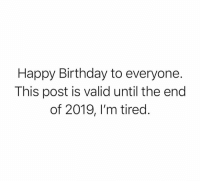 Happy Birthday: Happy Birthday to everyone.  This post is valid until the end  of 2019, l'm tired.