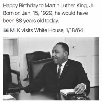 mlk: Happy Birthday to Martin Luther King, Jr  Born on Jan. 15, 1929, he would have  been 88 years old today  MLK visits White House, 1/18/64
