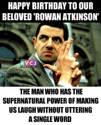 Happy birthday Legend rvcjinsta: HAPPY BIRTHDAY TO OUR  BELOVED ROWAN ATKINSON'  RV C J  WWW, RVCJ, COM  THE MAN WHO HASTHE  SUPERNATURAL POWER OF MAKING  USLAUGH WITHOUTUTTERING  A SINGLE WORD Happy birthday Legend rvcjinsta