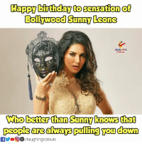 Birthday, Happy Birthday, and Happy: Happy birthday to sensation of  Bollywood Sunny Leone  LAUGHING  elowss  Who better than Sunny knows that  people are always pulling you down  folaughingcolours Birthday Wishes To #SunnyLeone :)