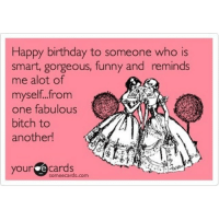 happybirthdayBitch 😁💁🎂 @ashmmms: Happy birthday to someone who is  smart, gorgeous, funny and reminds  me alot of  myself from  one fabulous  bitch to  another!  your cards  somee cards.com happybirthdayBitch 😁💁🎂 @ashmmms