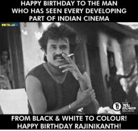Memes, Troll, and Trolling: HAPPY BIRTHDAY TO THE MAN  WHO HAS SEEN EVERY DEVELOPING  PART OF INDIAN CINEMA  TE  OFFICIAL  TROLL  BOLLWOOD  FROM BLACK & WHITE TO COLOUR!  HAPPY BIRTHDAY RAJINIKANTH! Happy Birthday Rajinikanth Sir <3  #Dynamite