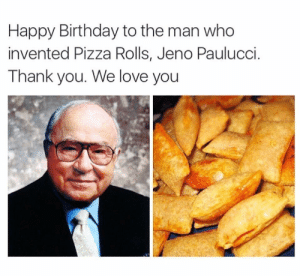 I owe this man my life! by Dillow_13 MORE MEMES: Happy Birthday to the man who  invented Pizza Rolls, Jeno Paulucci.  Thank you. We love you I owe this man my life! by Dillow_13 MORE MEMES