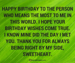 Birthday, True, and Happy Birthday: HAPPY BIRTHDAY TO THE PERSON  WHO MEANS THE MOST TO ME IN  THIS WORLD. I HOPE YOUR  BIRTHDAY WISHES COME TRUE  KNOW MINE DID THE DAY IMET  YOU. THANK YOU FOR ALWAYS  BEING RIGHT BY MY SIDE  SWEETHEART.  aSayinglmages.com  Saynngimages.com Happy Birthday Greetings, Cards & Messages #sayingimages #happybirthdaygreetings #happybirthdaycards #happybirthdaymessages
