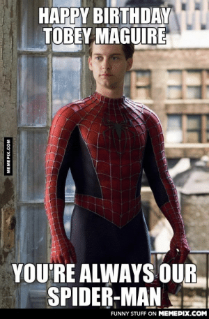 The new generation might not know about himomg-humor.tumblr.com: HAPPY BIRTHDAY  TOBEY MAGUIRE  YOU'RE ALWAYS OUR  SPIDER-MAN  FUNNY STUFF ON MEMEPIX.COM  MEMEPIX.COM The new generation might not know about himomg-humor.tumblr.com