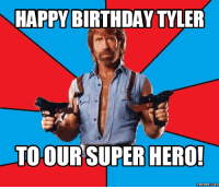 hero: HAPPY BIRTHDAY TYLER  TO OUR SUPER HERO!  Memes