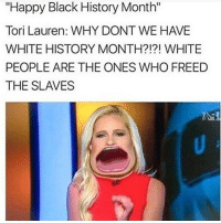 """Black History Month, Memes, and 🤖: """"Happy Black History Month""""  Tori Lauren: WHY DONT WE HAVE  WHITE HISTORY MONTH?!?! WHITE  PEOPLE ARE THE ONES WHO FREED  THE SLAVES I love how every heartwarming, inclusive commercial that was on tonight was declared """"anti-Trump."""" it really shows his platform 😂"""