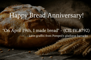"fuckyeahbiguys:  We've waited a year to reblog this. Happy Bread Anniversary! Because it's important to celebrate the little victories in life.  : Happy Bread Anniversary  ""On April 19th, I made bread"" (CIL IV.8792)  Latin graffiti from Pompeii's gladiator barracks fuckyeahbiguys:  We've waited a year to reblog this. Happy Bread Anniversary! Because it's important to celebrate the little victories in life."