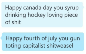 ocean-stuck:  eva-unit03:  thanks       the accuracy of this is precious  : Happy canada day you syrup  drinking hockey loving piece  of shit   Happy fourth of july you gun  toting capitalist shitweasel ocean-stuck:  eva-unit03:  thanks       the accuracy of this is precious