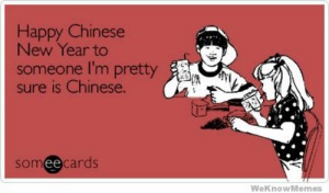 Happy Chinese New Year To Someone Im Pretty Sure Is Chinese ...: Happy Chinese  New Year to  someone I'm pretty  is Chinese.  someecards  ее  WeKnowMemes Happy Chinese New Year To Someone Im Pretty Sure Is Chinese ...