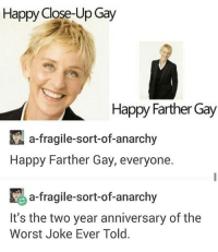Farther Gay ends in an hour (EST) so I had to post this before it's too late -Johnny: Happy Close-Up Gay  Happy Farther Gay  a fragile-sort-of-anarchy  Happy Farther Gay, everyone.  K a-fragile-sort-of-anarchy  It's the two year anniversary of the  Worst Joke Ever Told. Farther Gay ends in an hour (EST) so I had to post this before it's too late -Johnny