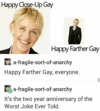 Because I kind of accidental deleted the other Father's Day post: Happy Close-Up Gay  Happy Farther Gay  a-fragile-sort-of-anarchy  Happy Farther Gay, everyone  K a-fragile-sort-of-anarchy  It's the two year anniversary of the  Worst Joke Ever Told. Because I kind of accidental deleted the other Father's Day post