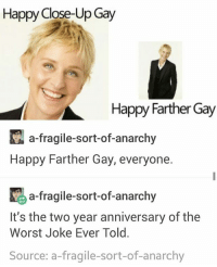 HAPPY FARTHER GAY FUVKDHSH: Happy Close-Up Gay  Happy Farther Gay  KA a-fragile-sort-of-anarchy  Happy Farther Gay, everyone.  K a-fragile-sort-of-anarchy  It's the two year anniversary of the  Worst Joke Ever Told.  Source: a fragile-sort-of-anarchy HAPPY FARTHER GAY FUVKDHSH