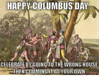 Happy, House, and Columbus: HAPPY COLUMBUS DAY  CELEBRATE BY GOING TOTHE WRONG HOUSE  THENCAMINGHTAS YOUROWN