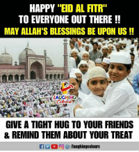 "Friends, Happy, and Blessings: HAPPY ""EID AL FITR""  TO EVERYONE OUT THERE!!  MAY ALLAH'S BLESSINGS BE UPON US!!  LAUGHINO  GIVE A TIGHT HUG TO YOUR FRIENDS  & REMIND THEM ABOUT YOUR TREAT #EidMubarak :)"